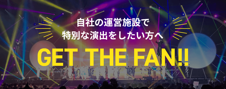 自社の運営施設で特別な演出をしたい方へ GET THE FAN!!